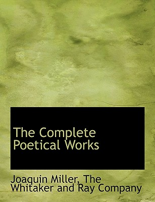 The Complete Poetical Works - Miller, Joaquin, and The Whitaker and Ray Company, Whitaker And Ray Company (Creator)