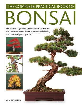 The Complete Practical Book of Bonsai: The Essential Guide to the Selection, Cultivation and Presentation of Miniature Trees and Shrubs, with Over 800 Photographs - Norman, Ken