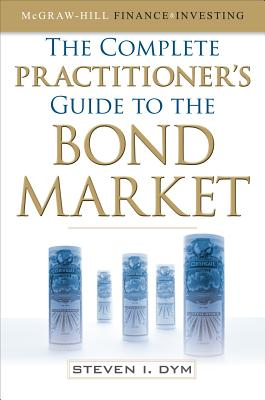 The Complete Practitioner's Guide to the Bond Market - Dym, Steven