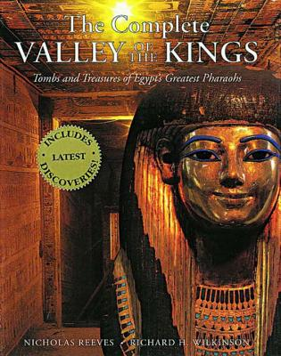 The Complete Valley of the Kings: Tombs and Treasures of Egypt's Greatest Pharaohs - Reeves, Nicholas, Professor, and Wilkinson, Richard H