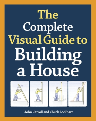 The Complete Visual Guide to Building a House - Carroll, John, and Lockhart, Chuck