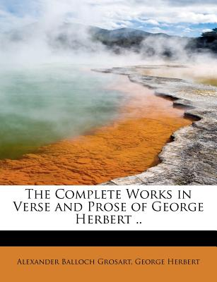 The Complete Works in Verse and Prose of George Herbert .. - Grosart, Alexander Balloch