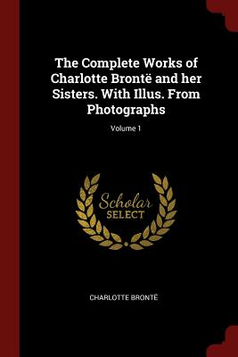 The Complete Works of Charlotte Bronte and Her Sisters. with Illus. from Photographs; Volume 1 - Bronte, Charlotte