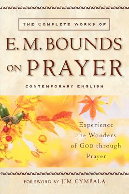 The Complete Works of E. M. Bounds on Prayer: Experience the Wonders of God Through Prayer - Bounds, Edward M, and Cymbala, Pastor (Foreword by)