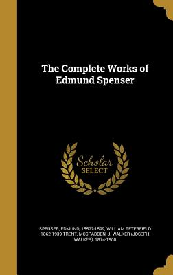 The Complete Works of Edmund Spenser - Spenser, Edmund 1552?-1599 (Creator), and Trent, William Peterfield 1862-1939, and McSpadden, J Walker (Joseph Walker) 18...