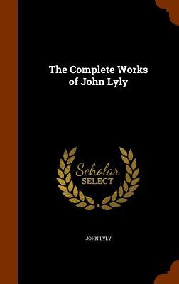 The Complete Works of John Lyly - Lyly, John