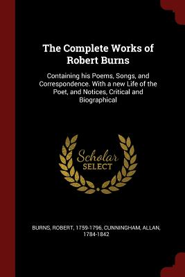 The Complete Works of Robert Burns: Containing His Poems, Songs, and Correspondence. with a New Life of the Poet, and Notices, Critical and Biographical - Burns, Robert, and Cunningham, Allan