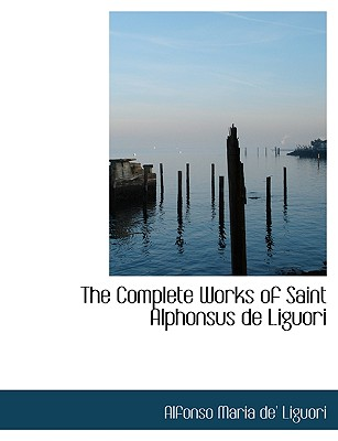 The Complete Works of Saint Alphonsus de Liguori - Liguori, Alfonso Maria De'