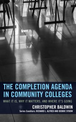 The Completion Agenda in Community Colleges: What it is, Why it Matters, and Where it's Going - Baldwin, Chris