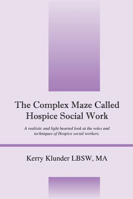 The Complex Maze Called Hospice Social Work: A Realistic and Light Hearted Look at the Roles and Techniques of Hospice Social Workers - Klunder Lbsw, Kerry