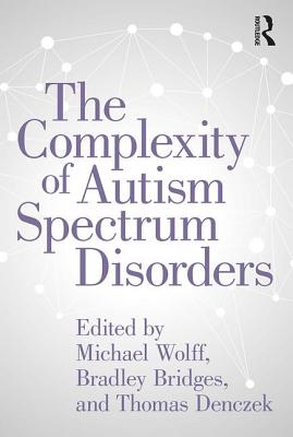 The Complexity of Autism Spectrum Disorders - Wolff, Michael (Editor), and Bridges, Bradley (Editor), and Denczek, Thomas (Editor)