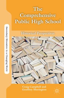 The Comprehensive Public High School: Historical Perspectives - Campbell, Craig (Editor), and Sherington, Geoffrey (Editor)