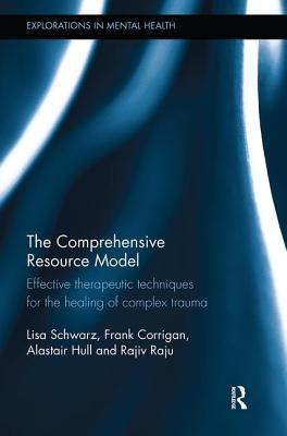 The Comprehensive Resource Model: Effective Therapeutic Techniques for the Healing of Complex Trauma - Schwarz, Lisa, and Corrigan, Frank, and Hull, Alastair