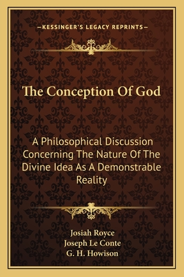 The Conception of God: A Philosophical Discussion Concerning the Nature of the Divine Idea as a Demonstrable Reality, - Royce, Josiah