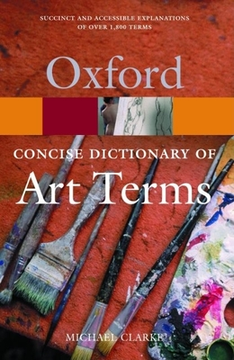 The Concise Oxford Dictionary of Art Terms - Clarke, Michael, and Clarke, Deborah, Professor (Editor)