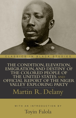 The Condition, Elevation, Emigration, and Destiny of the Colored People of the United States and Official Report of the Niger Valley Exploring Party - Delany, Martin Robinson, and Falola, Toyin (Introduction by)