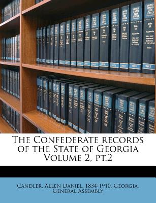 The Confederate Records of the State of Georgia Volume 2, PT.2 - Assembly, Georgia General, and Candler, Allen Daniel 1834 (Creator)