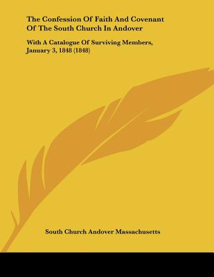 The Confession of Faith and Covenant of the South Church in Andover: With a Catalogue of Surviving Members, January 3, 1848 (1848) - South Church Andover Massachusetts