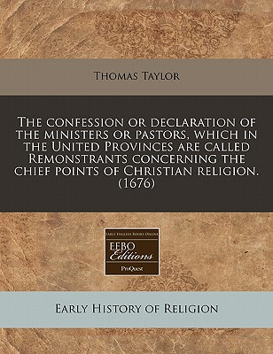 The Confession or Declaration of the Ministers or Pastors, Which in the United Provinces Are Called Remonstrants Concerning the Chief Points of Christian Religion. (1676) - Taylor, Thomas