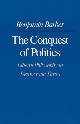 The Conquest of Politics: Liberal Philosphy in Democratic Times - Barber, Benjamin R