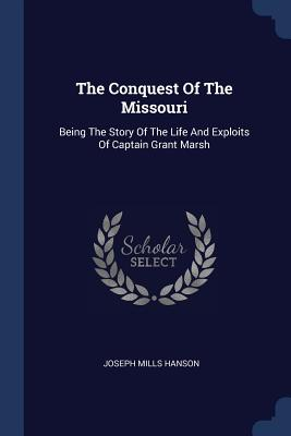 The Conquest of the Missouri: Being the Story of the Life and Exploits of Captain Grant Marsh - Hanson, Joseph Mills