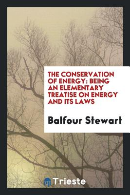 The Conservation of Energy: Being an Elementary Treatise on Energy and Its Laws - Stewart, Balfour