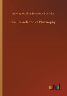 The Consolation of Philosophy - Boethius, Anicius Manlius Severinus