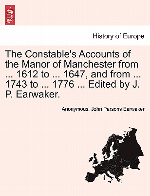 The Constable's Accounts of the Manor of Manchester from ... 1612 to ... 1647, and from ... 1743 to ... 1776 ... Edited by J. P. Earwaker. - Anonymous, and Earwaker, John Parsons