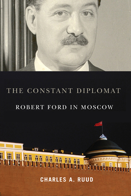 The Constant Diplomat: Robert Ford in Moscow - Ruud, Charles A