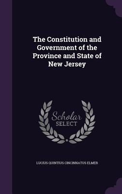 The Constitution and Government of the Province and State of New Jersey - Elmer, Lucius Quintius Cincinnatus