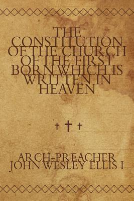 The Constitution of the Church of the First Born Which Is Written in Heaven - Ellis I, Arch-Preacher John Wesley