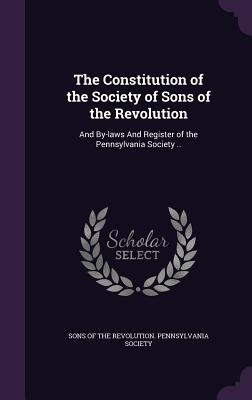 The Constitution of the Society of Sons of the Revolution: And By-Laws and Register of the Pennsylvania Society .. - Sons of the Revolution Pennsylvania Soc (Creator)