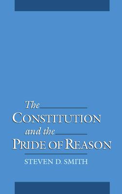 The Constitution & the Pride of Reason - Smith, Steven Douglas
