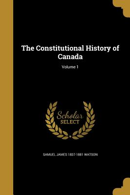The Constitutional History of Canada - Watson, Samuel James 1837-1881