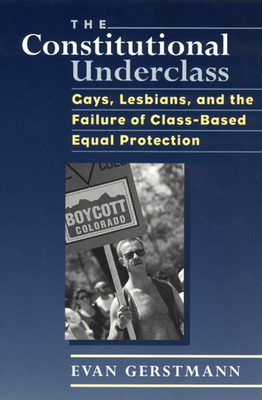 The Constitutional Underclass: Gays, Lesbians, and the Failure of Class-Based Equal Protection - Gerstmann, Evan