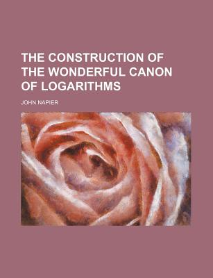 The construction of the wonderful canon of logarithms - Napier, John