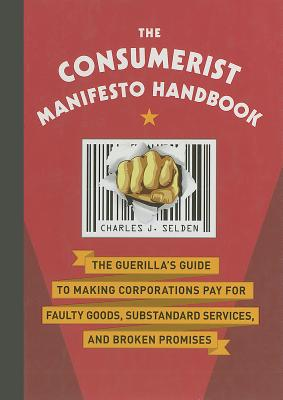 The Consumerist Manifesto Handbook: The Guerilla's Guide to Making Corporations Pay for Faulty Goods, Substandard Services, and Broken Promises - Selden, Charles J