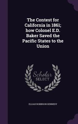 The Contest for California in 1861; How Colonel E.D. Baker Saved the Pacific States to the Union - Kennedy, Elijah Robinson