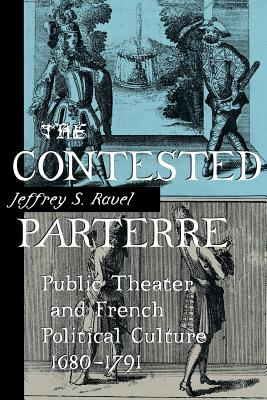 The Contested Parterre: Public Theater and French Political Culture, 1680-1791 - Ravel, Jeffrey S, Professor
