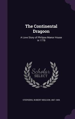 The Continental Dragoon: A Love Story of Philipse Manor House in 1778 - Stephens, Robert Neilson