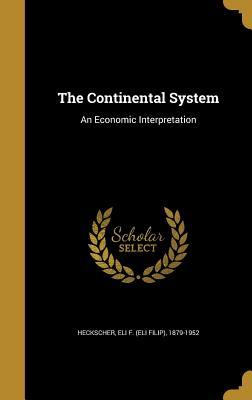 The Continental System: An Economic Interpretation - Heckscher, Eli F (Eli Filip) 1879-1952 (Creator)