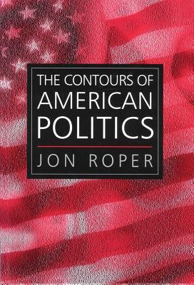 The Contours of American Politics - Roper, Jon, Professor