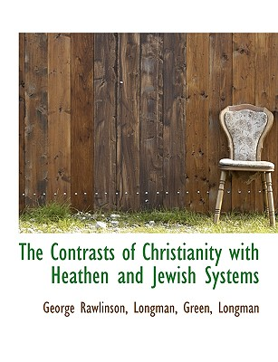 The Contrasts of Christianity with Heathen and Jewish Systems - Rawlinson, George, and Longman Green & Co (Creator)
