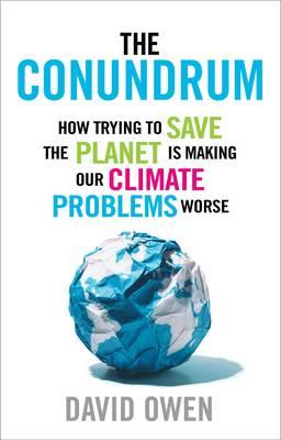 The Conundrum: How Trying to Save the Planet is Making Our Climate Problems Worse - Owen, David