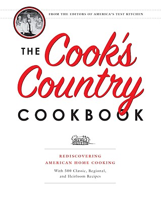 The Cook's Country Cookbook: Rediscovering American Home Cooking with 500 Classic, Regional, and Heirloom Recipes - America's Test Kitchen (Editor)