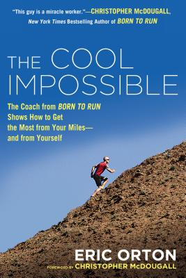 The Cool Impossible: The Running Coach from Born to Run Shows How to Get the Most from Your Miles-And from Yourself - Orton, Eric