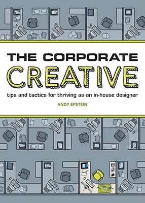 The Corporate Creative: Tips and Tactics for Thriving as an In-House Designer - Epstein, Andy
