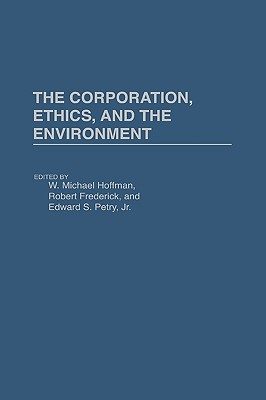 The Corporation, Ethics, and the Environment - Hoffman, W Michael, Dr. (Editor), and Frederick, Robert S (Editor), and Petry, Edward S, Dr. (Editor)