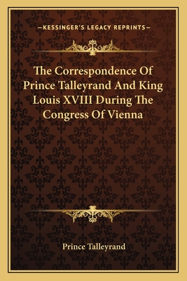 The Correspondence of Prince Talleyrand and King Louis XVIII During the Congress of Vienna - Talleyrand, Prince