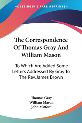 The Correspondence of Thomas Gray and William Mason: To Which Are Added Some Letters Addressed by Gray to the REV. James Brown D.D (Classic Reprint) - Gray, Thomas